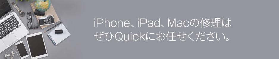 iPhone・iPad・Macの修理はQUICKにお任せください。